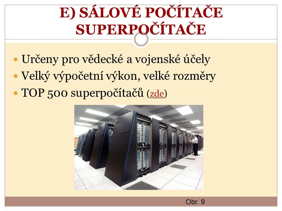 E) SÁLOVÉ POČÍTAČE SUPERPOČÍTAČE Určeny pro vědecké a vojenské účely Velký výpočetní výkon, velké rozměry TOP 500 superpočítačů (zde)zde Obr. 9