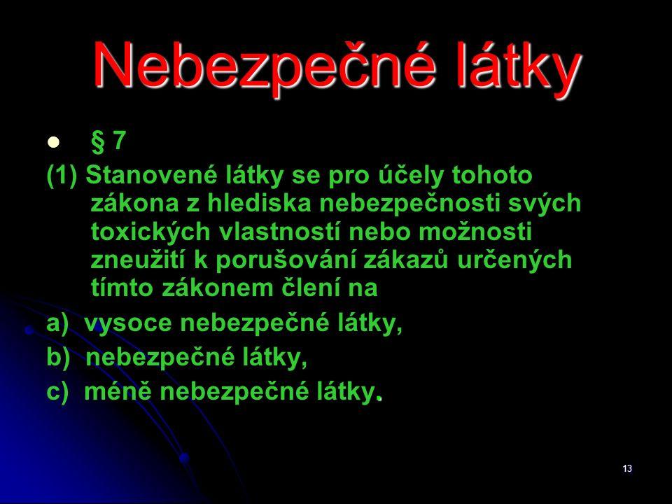 13 Nebezpečné látky § 7 (1) Stanovené látky se pro účely tohoto zákona z hlediska nebezpečnosti svých toxických vlastností nebo možnosti zneužití k porušování zákazů určených tímto zákonem člení na a) vysoce nebezpečné látky, b) nebezpečné látky,.