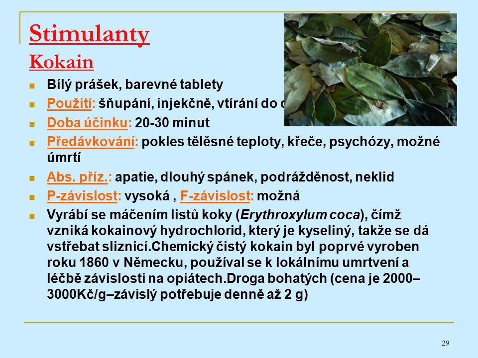 29 Stimulanty Kokain Bílý prášek, barevné tablety Použití: šňupání, injekčně, vtírání do dásní Doba účinku: 20-30 minut Předávkování: pokles tělěsné teploty, křeče, psychózy, možné úmrtí Abs.