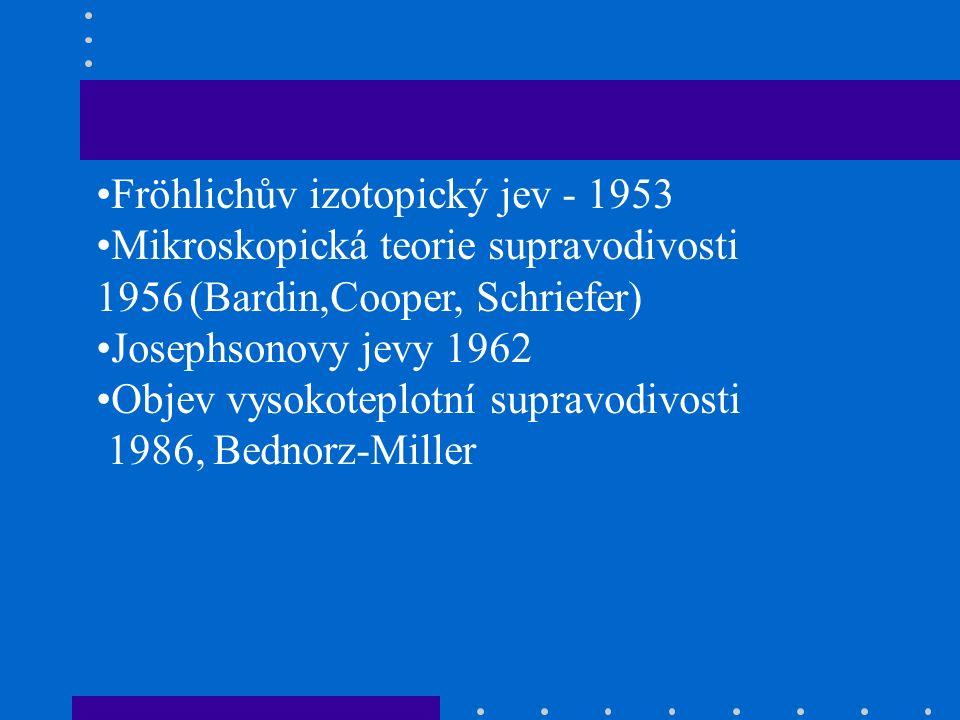 Fröhlichův izotopický jev - 1953 Mikroskopická teorie supravodivosti 1956 (Bardin,Cooper, Schriefer) Josephsonovy jevy 1962 Objev vysokoteplotní supravodivosti 1986, Bednorz-Miller