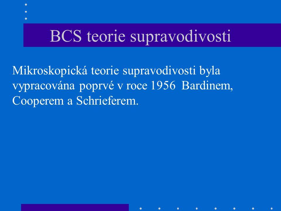 BCS teorie supravodivosti Mikroskopická teorie supravodivosti byla vypracována poprvé v roce 1956 Bardinem, Cooperem a Schrieferem.