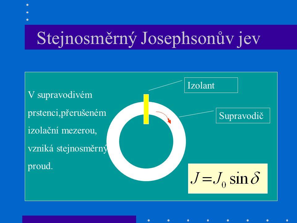 Stejnosměrný Josephsonův jev Supravodič Izolant V supravodivém prstenci,přerušeném izolační mezerou, vzniká stejnosměrný proud.