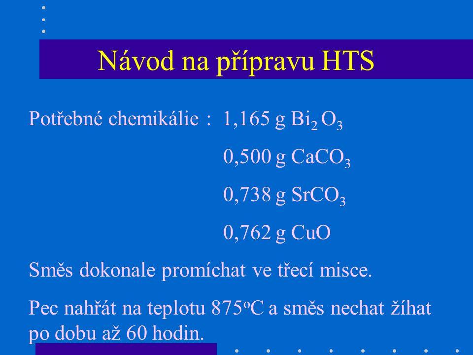 Návod na přípravu HTS Potřebné chemikálie : 1,165 g Bi 2 O 3 0,500 g CaCO 3 0,738 g SrCO 3 0,762 g CuO Směs dokonale promíchat ve třecí misce.