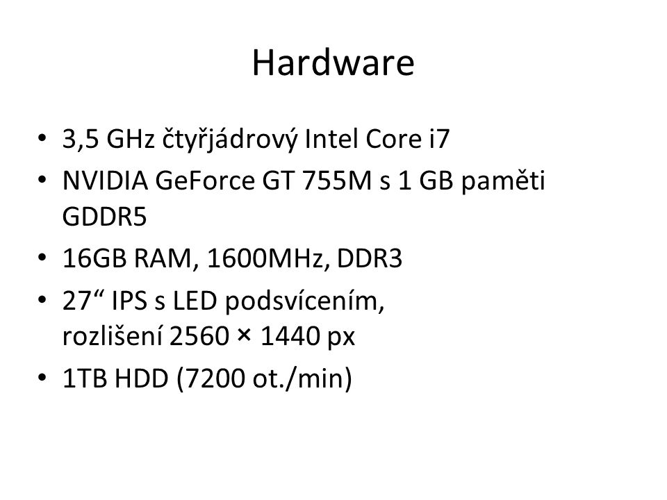 Hardware 3,5 GHz čtyřjádrový Intel Core i7 NVIDIA GeForce GT 755M s 1 GB paměti GDDR5 16GB RAM, 1600MHz, DDR3 27 IPS s LED podsvícením, rozlišení 2560 × 1440 px 1TB HDD (7200 ot./min)