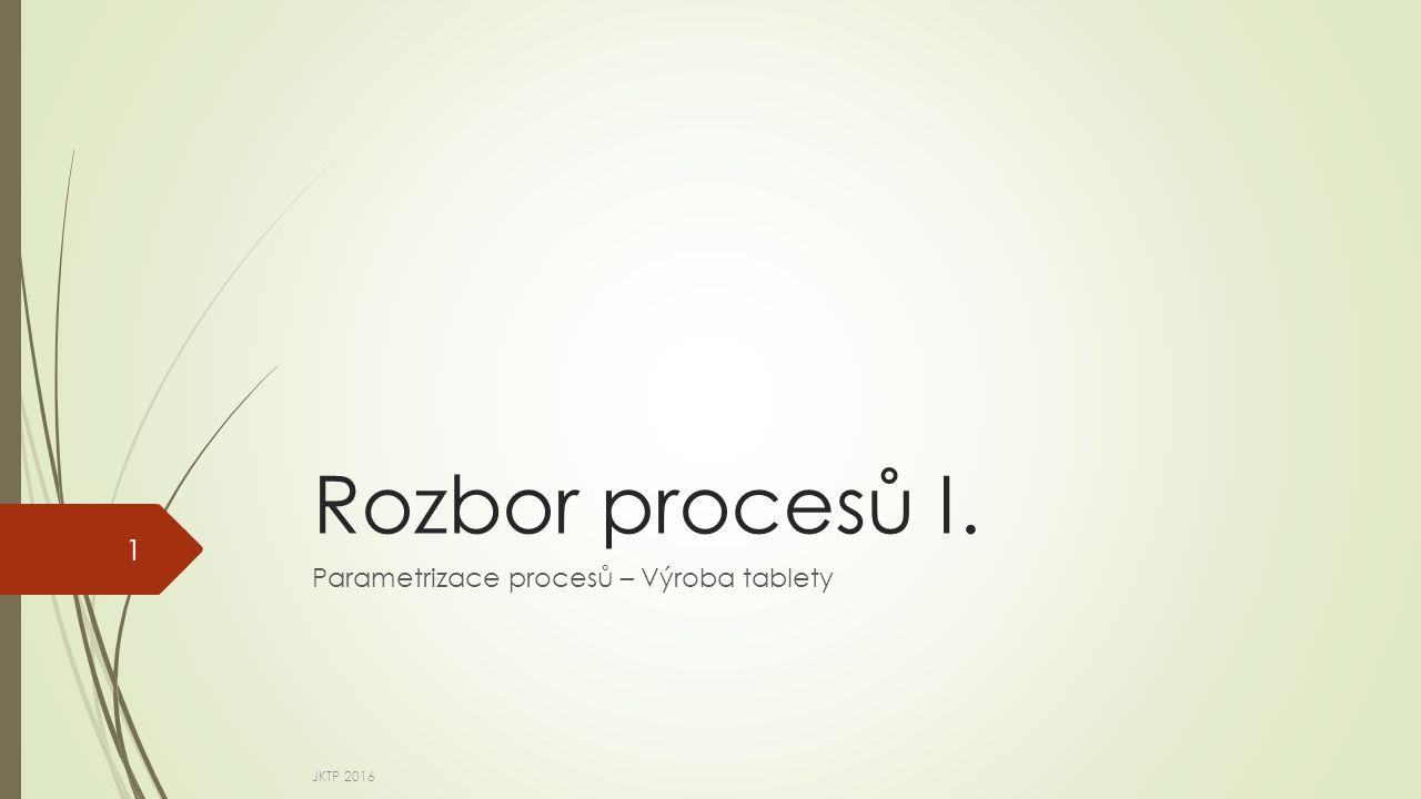 Rozbor procesů I. Parametrizace procesů – Výroba tablety JKTP 2016 1