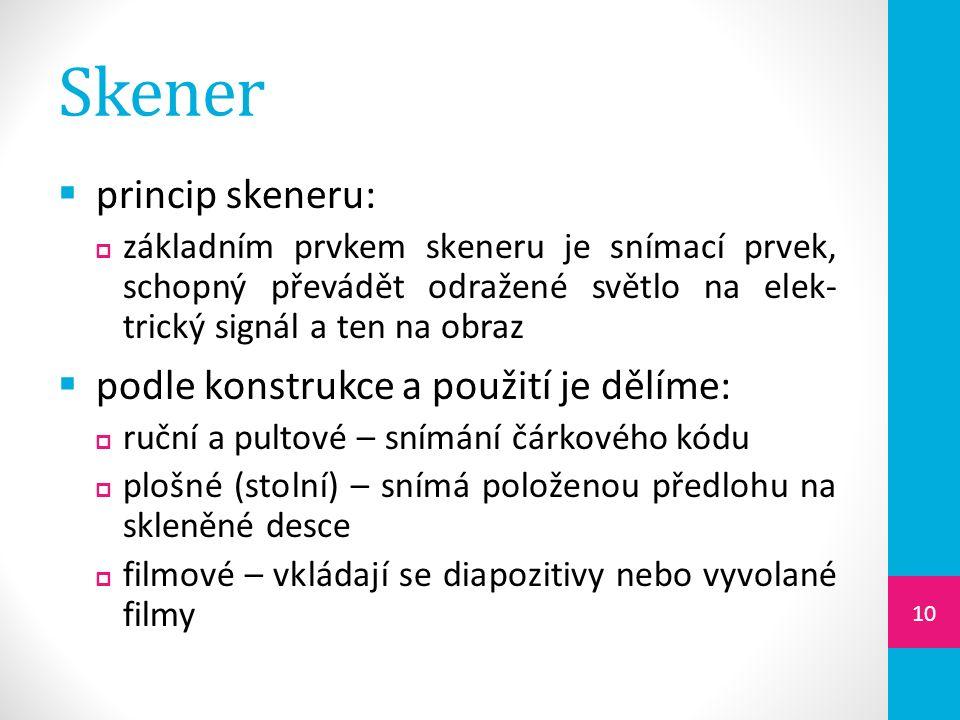 Skener  princip skeneru:  základním prvkem skeneru je snímací prvek, schopný převádět odražené světlo na elek- trický signál a ten na obraz  podle konstrukce a použití je dělíme:  ruční a pultové – snímání čárkového kódu  plošné (stolní) – snímá položenou předlohu na skleněné desce  filmové – vkládají se diapozitivy nebo vyvolané filmy 10