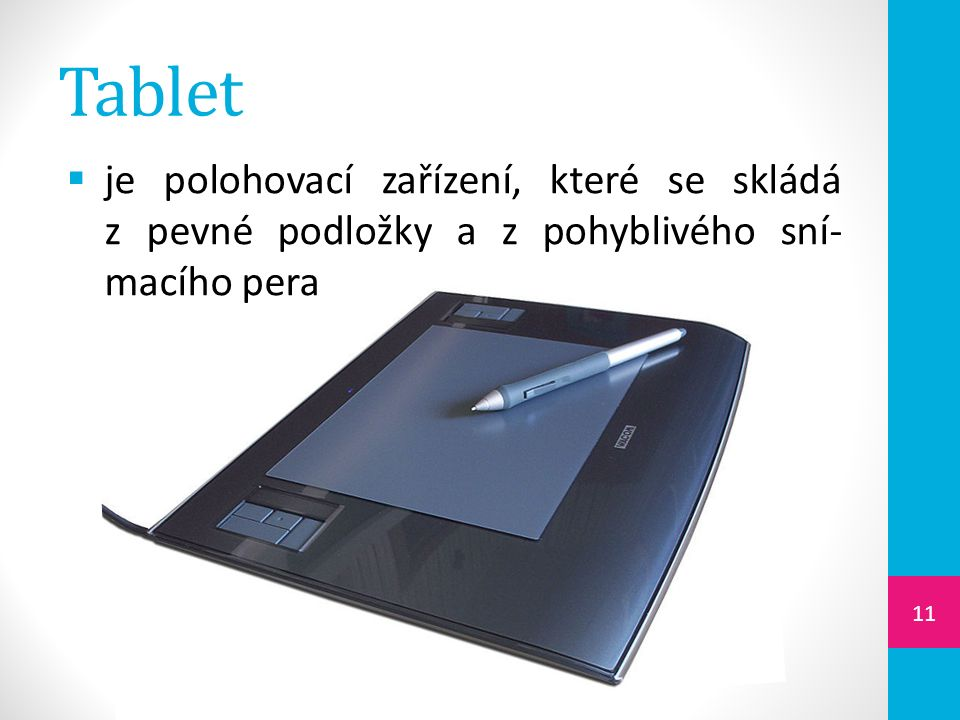 Tablet  je polohovací zařízení, které se skládá z pevné podložky a z pohyblivého sní- macího pera 11