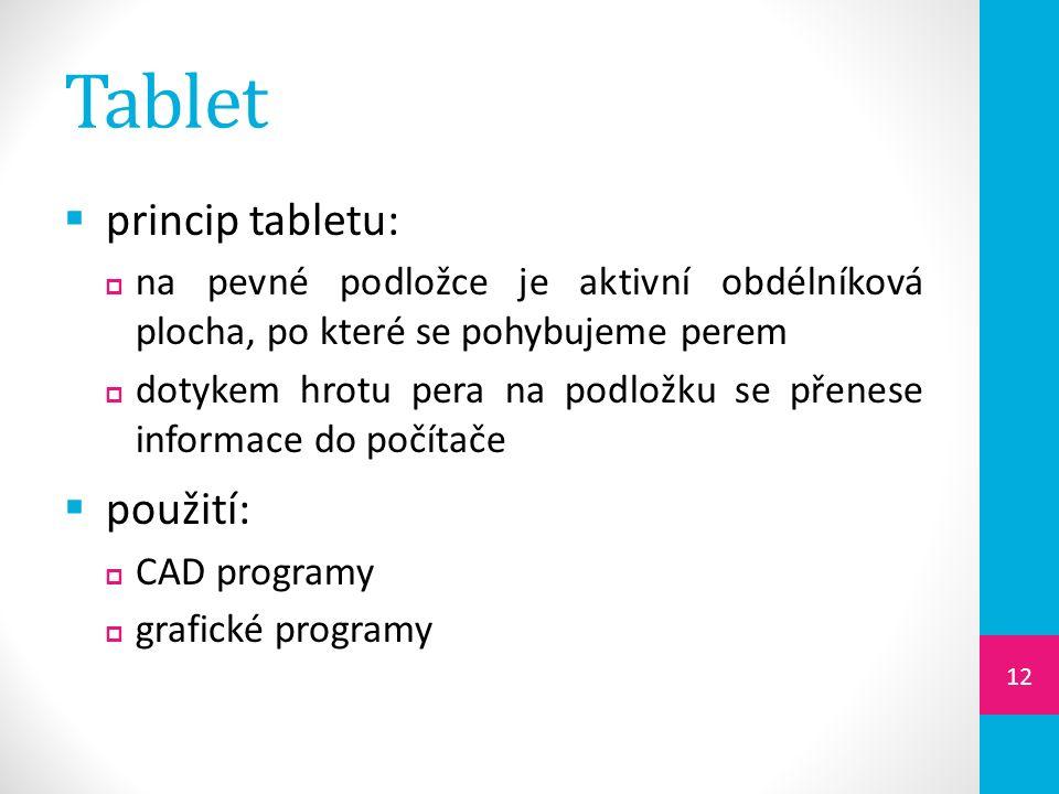 Tablet  princip tabletu:  na pevné podložce je aktivní obdélníková plocha, po které se pohybujeme perem  dotykem hrotu pera na podložku se přenese informace do počítače  použití:  CAD programy  grafické programy 12