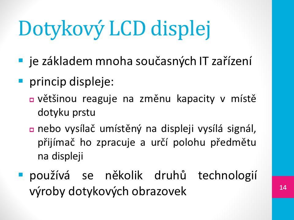 Dotykový LCD displej  je základem mnoha současných IT zařízení  princip displeje:  většinou reaguje na změnu kapacity v místě dotyku prstu  nebo vysílač umístěný na displeji vysílá signál, přijímač ho zpracuje a určí polohu předmětu na displeji  používá se několik druhů technologií výroby dotykových obrazovek 14
