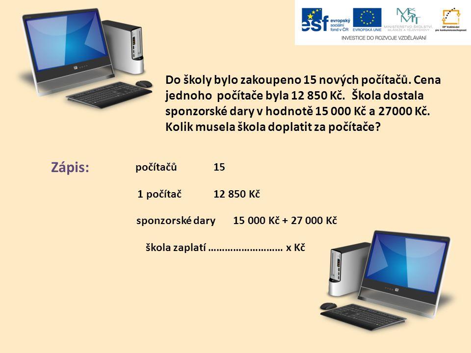 Do školy bylo zakoupeno 15 nových počítačů. Cena jednoho počítače byla 12 850 Kč. Škola dostala sponzorské dary v hodnotě 15 000 Kč a 27000 Kč. Kolik