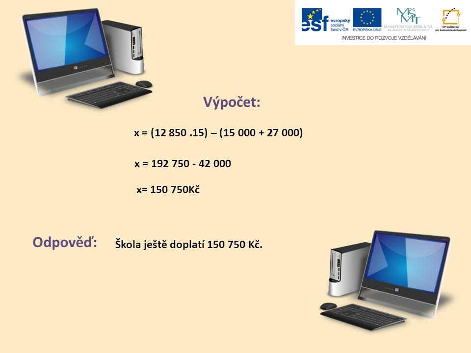 Výpočet: Odpověď: x = (12 850.15) – (15 000 + 27 000) x = 192 750 - 42 000 x= 150 750Kč Škola ještě doplatí 150 750 Kč.