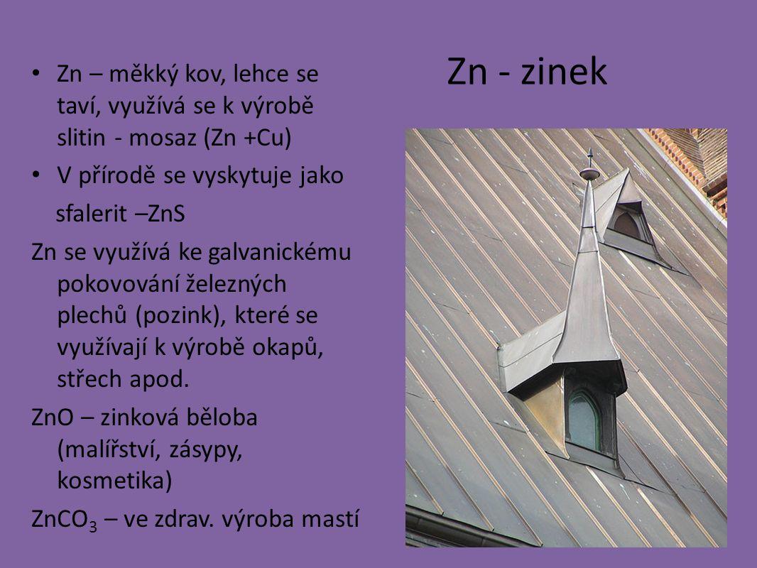 Zn - zinek Zn – měkký kov, lehce se taví, využívá se k výrobě slitin - mosaz (Zn +Cu) V přírodě se vyskytuje jako sfalerit –ZnS Zn se využívá ke galvanickému pokovování železných plechů (pozink), které se využívají k výrobě okapů, střech apod.