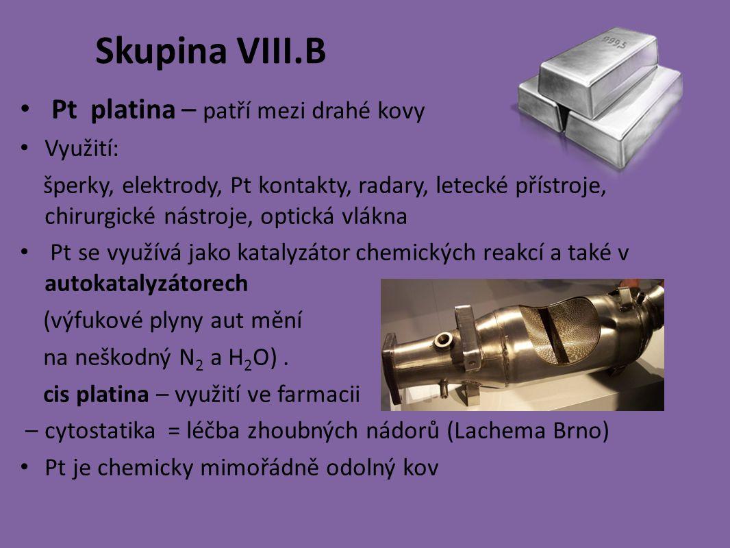 Skupina VIII.B Pt platina – patří mezi drahé kovy Využití: šperky, elektrody, Pt kontakty, radary, letecké přístroje, chirurgické nástroje, optická vlákna Pt se využívá jako katalyzátor chemických reakcí a také v autokatalyzátorech (výfukové plyny aut mění na neškodný N 2 a H 2 O).