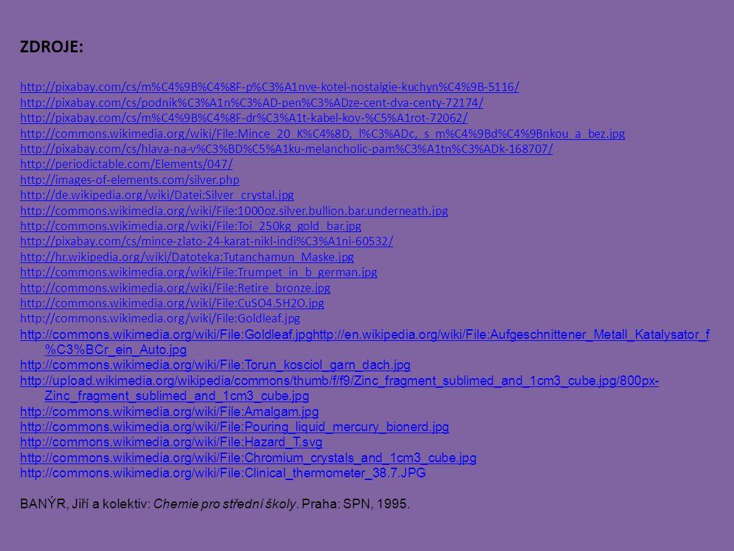 ZDROJE: http://pixabay.com/cs/m%C4%9B%C4%8F-p%C3%A1nve-kotel-nostalgie-kuchyn%C4%9B-5116/ http://pixabay.com/cs/podnik%C3%A1n%C3%AD-pen%C3%ADze-cent-dva-centy-72174/ http://pixabay.com/cs/m%C4%9B%C4%8F-dr%C3%A1t-kabel-kov-%C5%A1rot-72062/ http://commons.wikimedia.org/wiki/File:Mince_20_K%C4%8D,_l%C3%ADc,_s_m%C4%9Bd%C4%9Bnkou_a_bez.jpg http://pixabay.com/cs/hlava-na-v%C3%BD%C5%A1ku-melancholic-pam%C3%A1tn%C3%ADk-168707/ http://periodictable.com/Elements/047/ http://images-of-elements.com/silver.php http://de.wikipedia.org/wiki/Datei:Silver_crystal.jpg http://commons.wikimedia.org/wiki/File:1000oz.silver.bullion.bar.underneath.jpg http://commons.wikimedia.org/wiki/File:Toi_250kg_gold_bar.jpg http://pixabay.com/cs/mince-zlato-24-karat-nikl-indi%C3%A1ni-60532/ http://hr.wikipedia.org/wiki/Datoteka:Tutanchamun_Maske.jpg http://commons.wikimedia.org/wiki/File:Trumpet_in_b_german.jpg http://commons.wikimedia.org/wiki/File:Retire_bronze.jpg http://commons.wikimedia.org/wiki/File:CuSO4.5H2O.jpg http://commons.wikimedia.org/wiki/File:Goldleaf.jpg http://commons.wikimedia.org/wiki/File:Goldleaf.jpghttp://en.wikipedia.org/wiki/File:Aufgeschnittener_Metall_Katalysator_f %C3%BCr_ein_Auto.jpg http://commons.wikimedia.org/wiki/File:Torun_kosciol_garn_dach.jpg http://upload.wikimedia.org/wikipedia/commons/thumb/f/f9/Zinc_fragment_sublimed_and_1cm3_cube.jpg/800px- Zinc_fragment_sublimed_and_1cm3_cube.jpg http://commons.wikimedia.org/wiki/File:Amalgam.jpg http://commons.wikimedia.org/wiki/File:Pouring_liquid_mercury_bionerd.jpg http://commons.wikimedia.org/wiki/File:Hazard_T.svg http://commons.wikimedia.org/wiki/File:Chromium_crystals_and_1cm3_cube.jpg http://commons.wikimedia.org/wiki/File:Clinical_thermometer_38.7.JPG BANÝR, Jiří a kolektiv: Chemie pro střední školy.