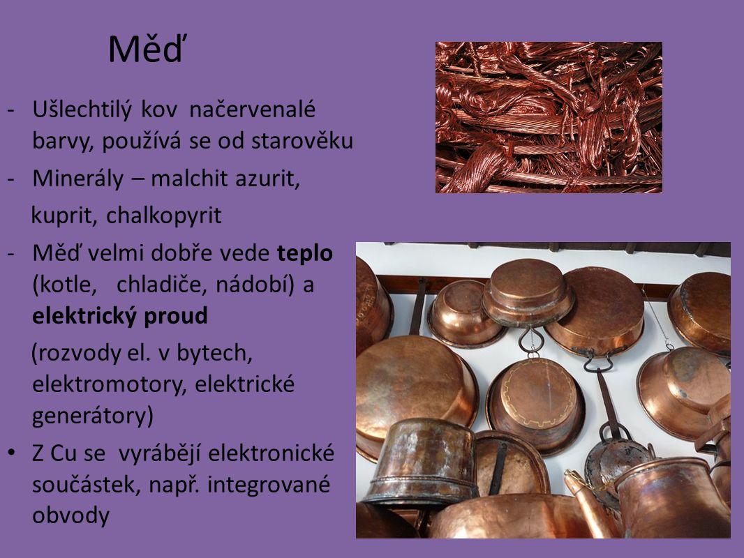 Měď -Ušlechtilý kov načervenalé barvy, používá se od starověku -Minerály – malchit azurit, kuprit, chalkopyrit -Měď velmi dobře vede teplo (kotle, chladiče, nádobí) a elektrický proud (rozvody el.