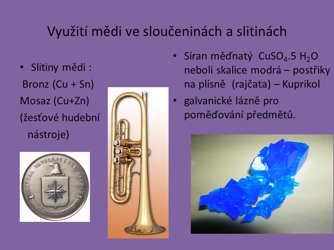 Využití mědi ve sloučeninách a slitinách Slitiny mědi : Bronz (Cu + Sn) Mosaz (Cu+Zn) (žesťové hudební nástroje) Síran měďnatý CuSO 4.5 H 2 O neboli skalice modrá – postřiky na plísně (rajčata) – Kuprikol galvanické lázně pro poměďování předmětů.