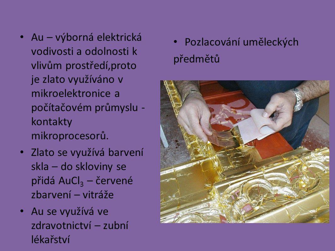 Au – výborná elektrická vodivosti a odolnosti k vlivům prostředí,proto je zlato využíváno v mikroelektronice a počítačovém průmyslu - kontakty mikroprocesorů.