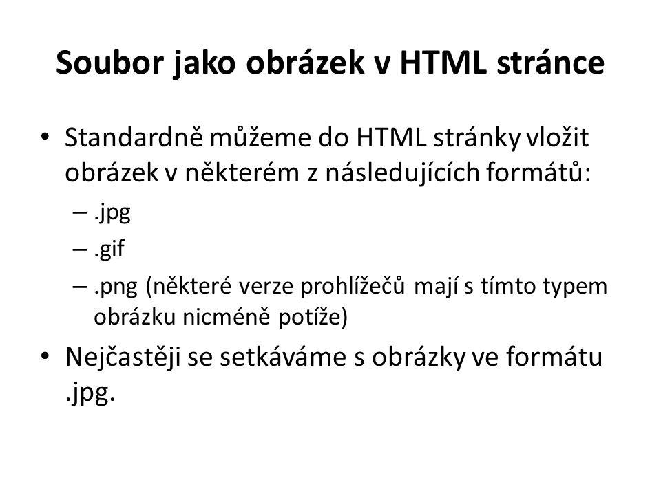 Soubor jako obrázek v HTML stránce Standardně můžeme do HTML stránky vložit obrázek v některém z následujících formátů: –.jpg –.gif –.png (některé verze prohlížečů mají s tímto typem obrázku nicméně potíže) Nejčastěji se setkáváme s obrázky ve formátu.jpg.