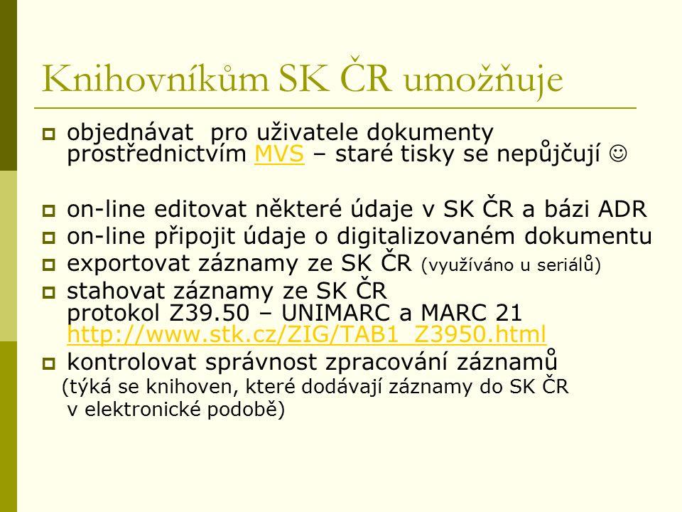 Knihovníkům SK ČR umožňuje  objednávat pro uživatele dokumenty prostřednictvím MVS – staré tisky se nepůjčují MVS  on-line editovat některé údaje v SK ČR a bázi ADR  on-line připojit údaje o digitalizovaném dokumentu  exportovat záznamy ze SK ČR (využíváno u seriálů)  stahovat záznamy ze SK ČR protokol Z39.50 – UNIMARC a MARC 21 http://www.stk.cz/ZIG/TAB1_Z3950.html http://www.stk.cz/ZIG/TAB1_Z3950.html  kontrolovat správnost zpracování záznamů (týká se knihoven, které dodávají záznamy do SK ČR v elektronické podobě)