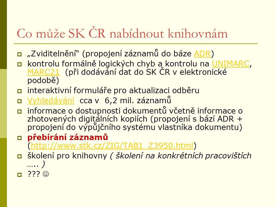 """Co může SK ČR nabídnout knihovnám  """"Zviditelnění (propojení záznamů do báze ADR)ADR  kontrolu formálně logických chyb a kontrolu na UNIMARC, MARC21 (při dodávání dat do SK ČR v elektronické podobě)UNIMARC MARC21  interaktivní formuláře pro aktualizaci odběru  Vyhledávání cca v 6,2 mil."""