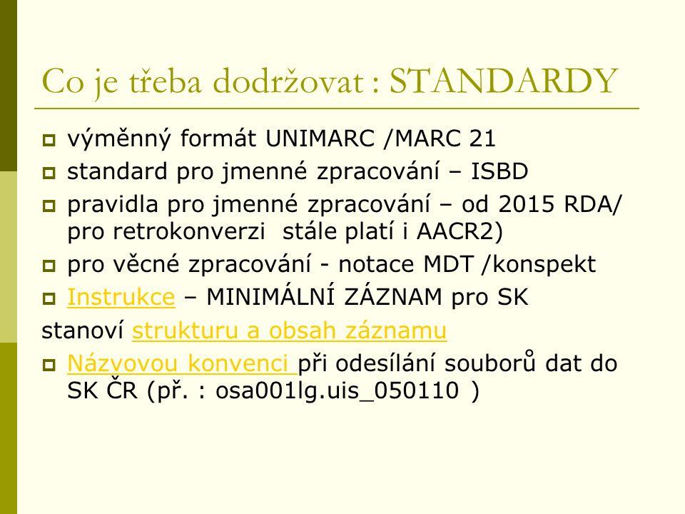 Co je třeba dodržovat : STANDARDY  výměnný formát UNIMARC /MARC 21  standard pro jmenné zpracování – ISBD  pravidla pro jmenné zpracování – od 2015 RDA/ pro retrokonverzi stále platí i AACR2)  pro věcné zpracování - notace MDT /konspekt  Instrukce – MINIMÁLNÍ ZÁZNAM pro SK Instrukce stanoví strukturu a obsah záznamustrukturu a obsah záznamu  Názvovou konvenci při odesílání souborů dat do SK ČR (př.