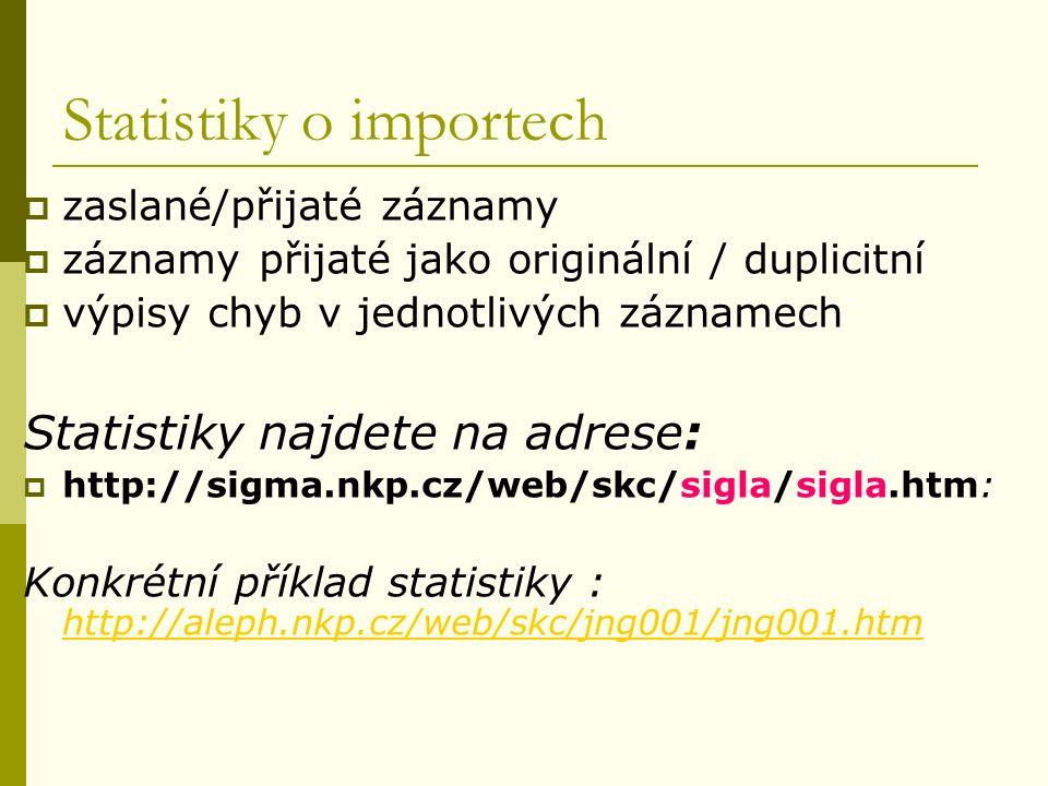 Statistiky o importech  zaslané/přijaté záznamy  záznamy přijaté jako originální / duplicitní  výpisy chyb v jednotlivých záznamech Statistiky najdete na adrese:  http://sigma.nkp.cz/web/skc/sigla/sigla.htm: Konkrétní příklad statistiky : http://aleph.nkp.cz/web/skc/jng001/jng001.htm http://aleph.nkp.cz/web/skc/jng001/jng001.htm