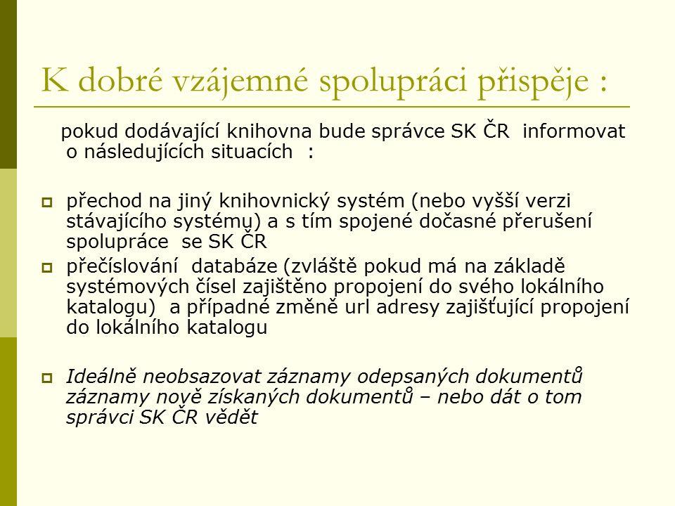 K dobré vzájemné spolupráci přispěje : pokud dodávající knihovna bude správce SK ČR informovat o následujících situacích :  přechod na jiný knihovnický systém (nebo vyšší verzi stávajícího systému) a s tím spojené dočasné přerušení spolupráce se SK ČR  přečíslování databáze (zvláště pokud má na základě systémových čísel zajištěno propojení do svého lokálního katalogu) a případné změně url adresy zajišťující propojení do lokálního katalogu  Ideálně neobsazovat záznamy odepsaných dokumentů záznamy nově získaných dokumentů – nebo dát o tom správci SK ČR vědět