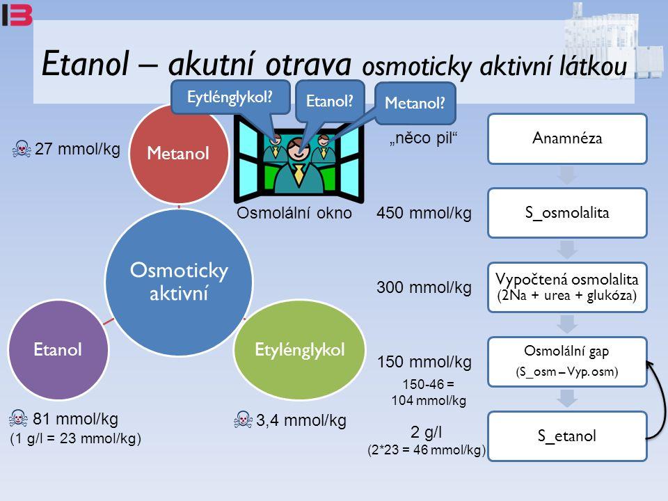 Etanol – akutní otrava osmoticky aktivní látkou Osmoticky aktivní MetanolEtylénglykolEtanol 27 mmol/kg 3,4 mmol/kg 81 mmol/kg (1 g/l = 23 mmol/kg) AnamnézaS_osmolalita Vypočtená osmolalita (2Na + urea + glukóza) Osmolální gap (S_osm – Vyp.