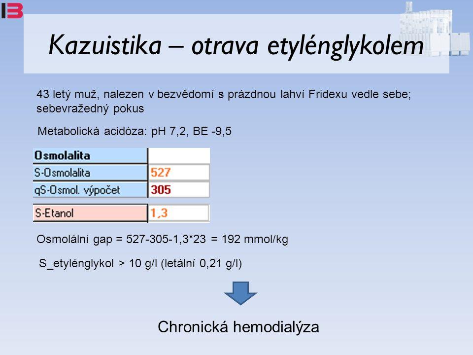 Kazuistika – otrava etylénglykolem 43 letý muž, nalezen v bezvědomí s prázdnou lahví Fridexu vedle sebe; sebevražedný pokus Metabolická acidóza: pH 7,2, BE -9,5 Osmolální gap = 527-305-1,3*23 = 192 mmol/kg S_etylénglykol > 10 g/l (letální 0,21 g/l) Chronická hemodialýza