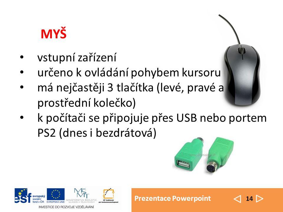 Prezentace Powerpoint 14 MYŠ vstupní zařízení určeno k ovládání pohybem kursoru má nejčastěji 3 tlačítka (levé, pravé a prostřední kolečko) k počítači se připojuje přes USB nebo portem PS2 (dnes i bezdrátová)