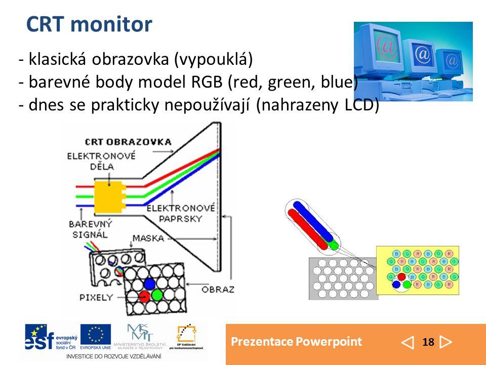 Prezentace Powerpoint 18 CRT monitor - klasická obrazovka (vypouklá) - barevné body model RGB (red, green, blue) - dnes se prakticky nepoužívají (nahrazeny LCD)