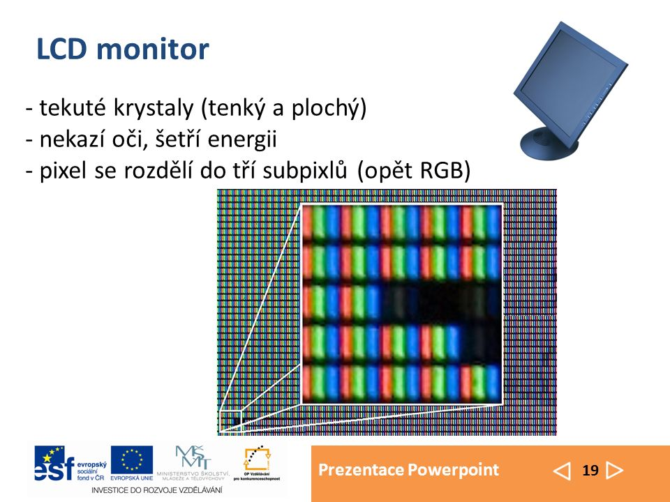 Prezentace Powerpoint 19 LCD monitor - tekuté krystaly (tenký a plochý) - nekazí oči, šetří energii - pixel se rozdělí do tří subpixlů (opět RGB)