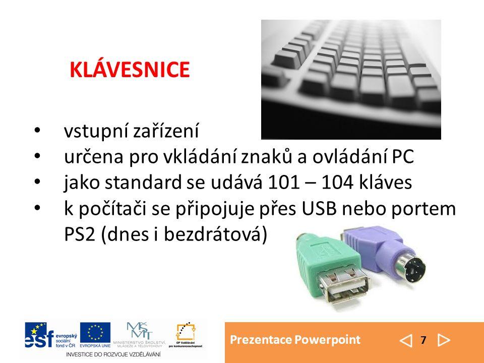 Prezentace Powerpoint 7 vstupní zařízení určena pro vkládání znaků a ovládání PC jako standard se udává 101 – 104 kláves k počítači se připojuje přes USB nebo portem PS2 (dnes i bezdrátová) KLÁVESNICE