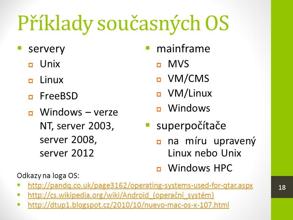 Příklady současných OS  mainframe  MVS  VM/CMS  VM/Linux  Windows  superpočítače  na míru upravený Linux nebo Unix  Windows HPC  servery  Unix  Linux  FreeBSD  Windows – verze NT, server 2003, server 2008, server 2012 Odkazy na loga OS:  http://pandq.co.uk/page3162/operating-systems-used-for-qtar.aspx http://pandq.co.uk/page3162/operating-systems-used-for-qtar.aspx  http://cs.wikipedia.org/wiki/Android_(operační_systém) http://cs.wikipedia.org/wiki/Android_(operační_systém)  http://dtup1.blogspot.cz/2010/10/nuevo-mac-os-x-107.html http://dtup1.blogspot.cz/2010/10/nuevo-mac-os-x-107.html 18