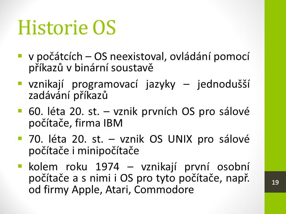 Historie OS  v počátcích – OS neexistoval, ovládání pomocí příkazů v binární soustavě  vznikají programovací jazyky – jednodušší zadávání příkazů  60.