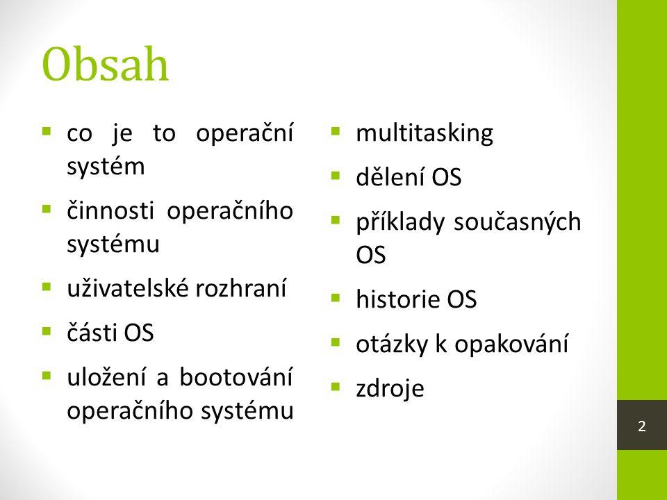 Obsah  co je to operační systém  činnosti operačního systému  uživatelské rozhraní  části OS  uložení a bootování operačního systému  multitasking  dělení OS  příklady současných OS  historie OS  otázky k opakování  zdroje 2