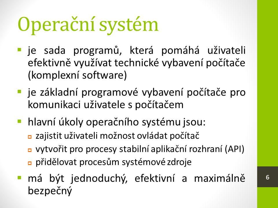 Operační systém  je sada programů, která pomáhá uživateli efektivně využívat technické vybavení počítače (komplexní software)  je základní programové vybavení počítače pro komunikaci uživatele s počítačem  hlavní úkoly operačního systému jsou:  zajistit uživateli možnost ovládat počítač  vytvořit pro procesy stabilní aplikační rozhraní (API)  přidělovat procesům systémové zdroje  má být jednoduchý, efektivní a maximálně bezpečný 6