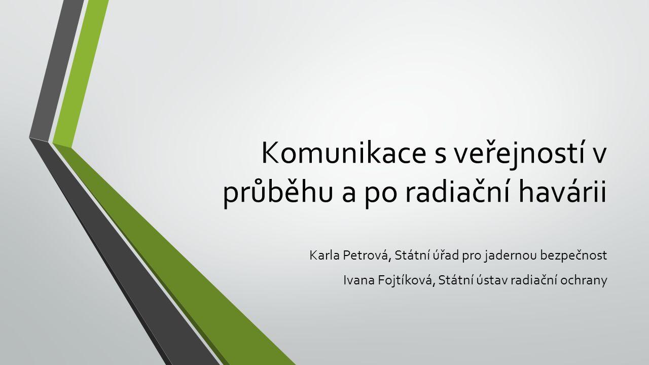Komunikace s veřejností v průběhu a po radiační havárii Karla Petrová, Státní úřad pro jadernou bezpečnost Ivana Fojtíková, Státní ústav radiační ochrany