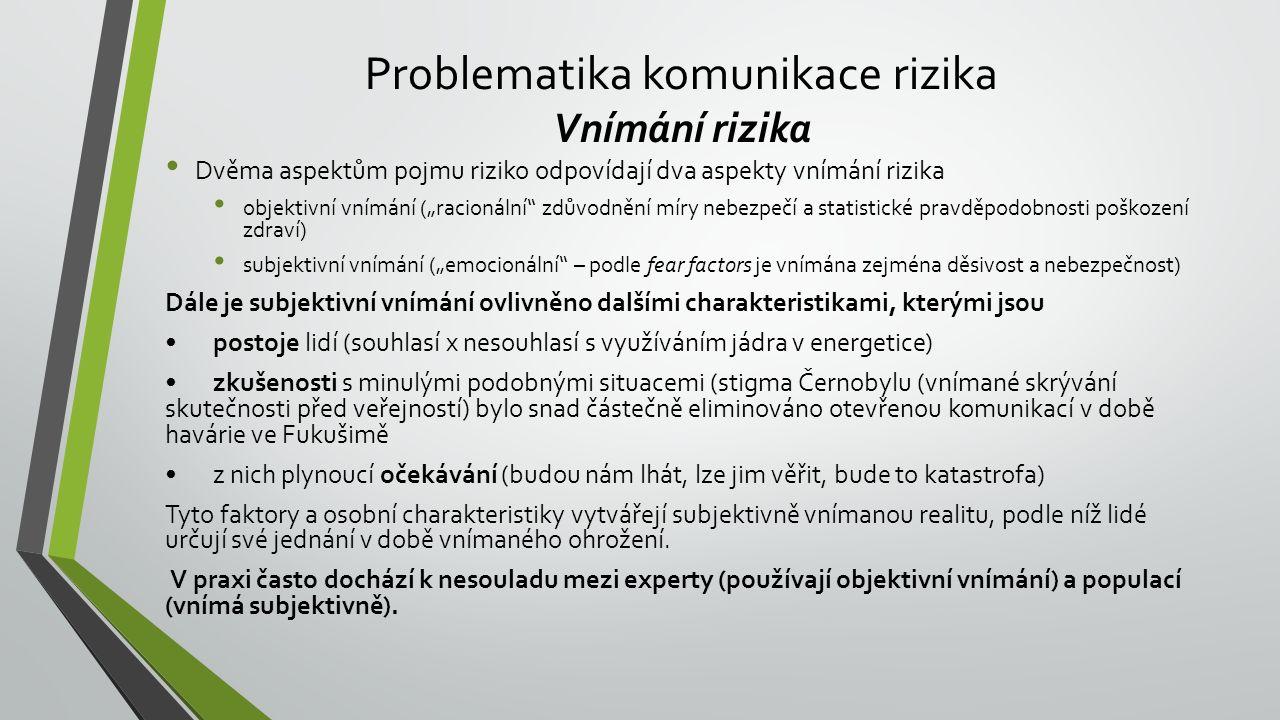 """Problematika komunikace rizika Vnímání rizika Dvěma aspektům pojmu riziko odpovídají dva aspekty vnímání rizika objektivní vnímání (""""racionální zdůvodnění míry nebezpečí a statistické pravděpodobnosti poškození zdraví) subjektivní vnímání (""""emocionální – podle fear factors je vnímána zejména děsivost a nebezpečnost) Dále je subjektivní vnímání ovlivněno dalšími charakteristikami, kterými jsou postoje lidí (souhlasí x nesouhlasí s využíváním jádra v energetice) zkušenosti s minulými podobnými situacemi (stigma Černobylu (vnímané skrývání skutečnosti před veřejností) bylo snad částečně eliminováno otevřenou komunikací v době havárie ve Fukušimě z nich plynoucí očekávání (budou nám lhát, lze jim věřit, bude to katastrofa) Tyto faktory a osobní charakteristiky vytvářejí subjektivně vnímanou realitu, podle níž lidé určují své jednání v době vnímaného ohrožení."""