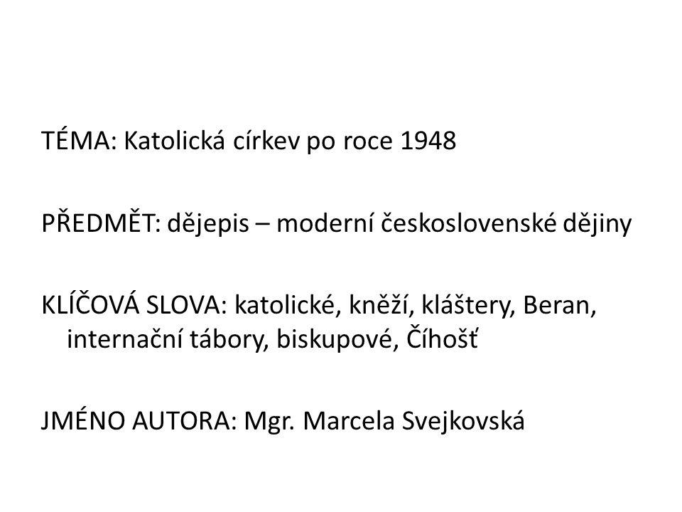 TÉMA: Katolická církev po roce 1948 PŘEDMĚT: dějepis – moderní československé dějiny KLÍČOVÁ SLOVA: katolické, kněží, kláštery, Beran, internační tábory, biskupové, Číhošť JMÉNO AUTORA: Mgr.