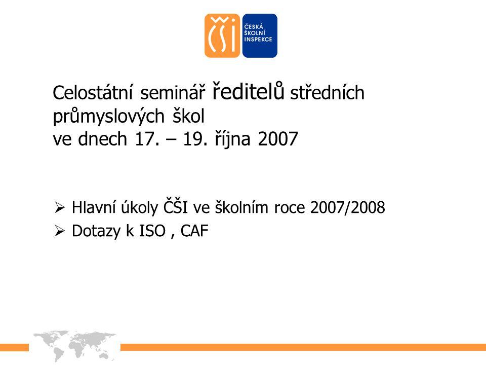 2007 Celostátní seminář ředitelů středních průmyslových škol ve dnech 17. – 19. října 2007  Hlavní úkoly ČŠI ve školním roce 2007/2008  Dotazy k ISO