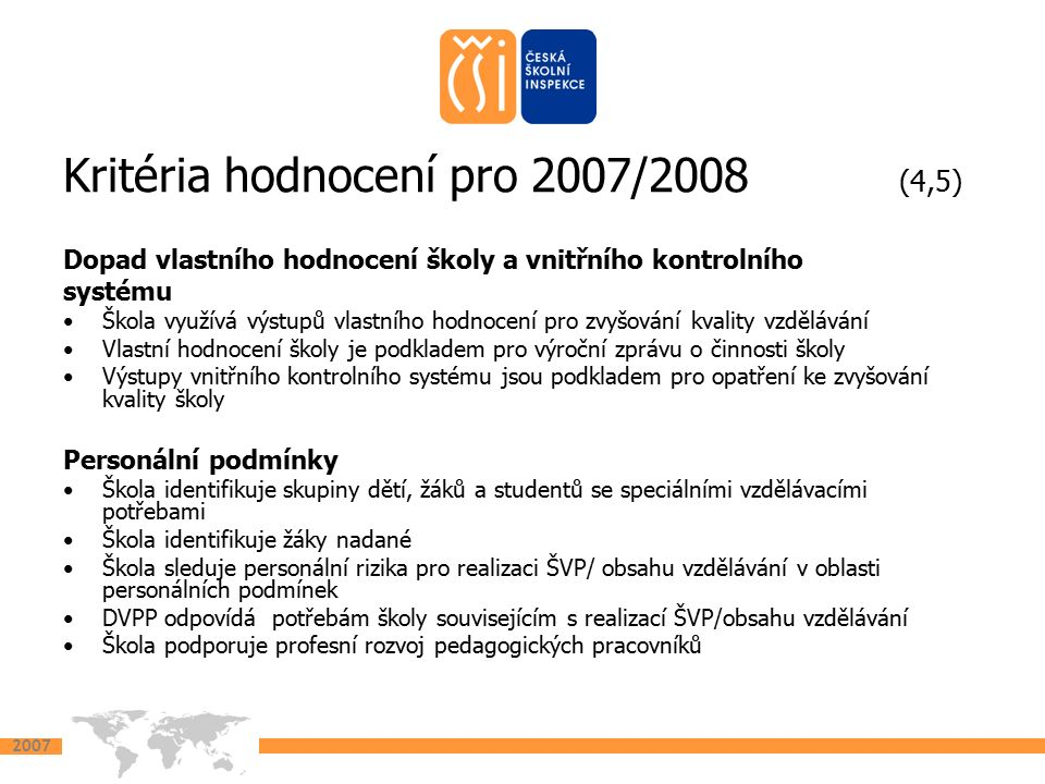 2007 Kritéria hodnocení pro 2007/2008 (6,7) Bezpečné prostředí pro vzdělávání Škola podporuje trvalý zdravý vývoj (psychický i fyzický) dětí, žáků a studentů Preventivní strategie školy umožňuje předcházet vzniku sociálně patologických jevů a šikaně Škola vyhodnocuje sociální, zdravotní a bezpečnostní rizika včetně šikany a přijímá opatření k jejich minimalizaci Míra počtu úrazů (přepočtený počet úrazů na 100 žáků) dětí, žáků a studentů za poslední tři roky se snižuje Přijímání ke vzdělávání Škola informuje o své vzdělávací nabídce a způsobu přijímání Škola dodržuje zákonná ustanovení při přijímání ke vzdělávání Žákům je školou zajišťována pomoc při změně vzdělávacího programu