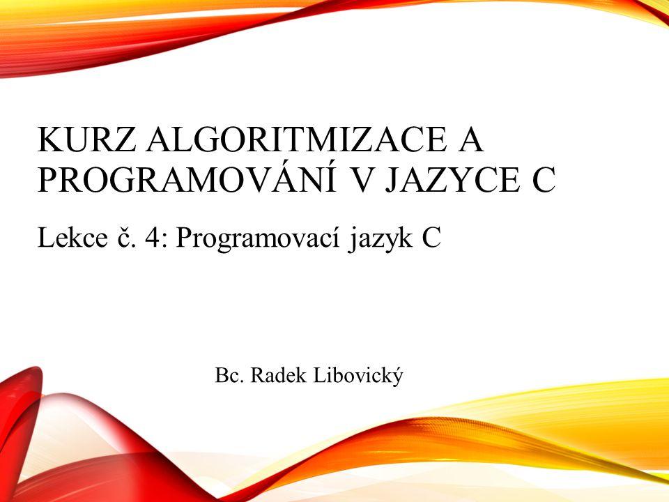 KURZ ALGORITMIZACE A PROGRAMOVÁNÍ V JAZYCE C Lekce č. 4: Programovací jazyk C Bc. Radek Libovický