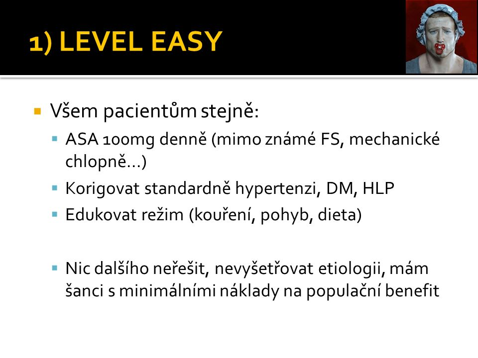 1) LEVEL EASY  Všem pacientům stejně:  ASA 100mg denně (mimo známé FS, mechanické chlopně...)  Korigovat standardně hypertenzi, DM, HLP  Edukovat