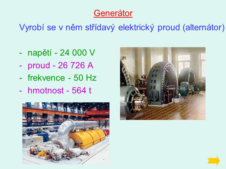 Generátor Vyrobí se v něm střídavý elektrický proud (alternátor) -napětí - 24 000 V -proud - 26 726 A -frekvence - 50 Hz -hmotnost - 564 t