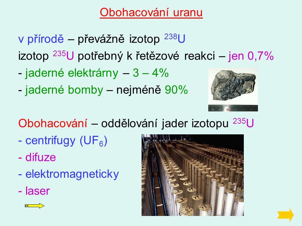 Obohacování uranu v přírodě – převážně izotop 238 U izotop 235 U potřebný k řetězové reakci – jen 0,7% - jaderné elektrárny – 3 – 4% - jaderné bomby – nejméně 90% Obohacování – oddělování jader izotopu 235 U - centrifugy (UF 6 ) - difuze - elektromagneticky - laser