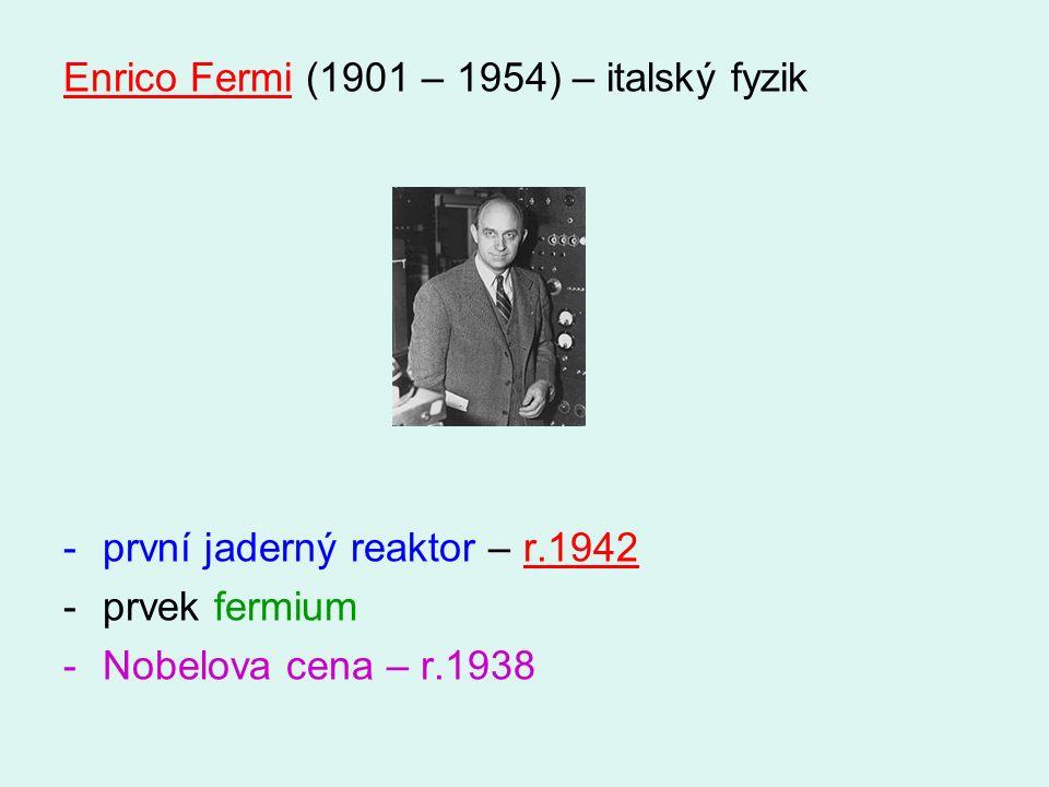 Enrico Fermi (1901 – 1954) – italský fyzik -první jaderný reaktor – r.1942 -prvek fermium -Nobelova cena – r.1938