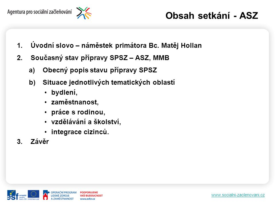 www.socialni-zaclenovani.cz Obsah setkání - ASZ 1.Úvodní slovo – náměstek primátora Bc. Matěj Hollan 2.Současný stav přípravy SPSZ – ASZ, MMB a)Obecný