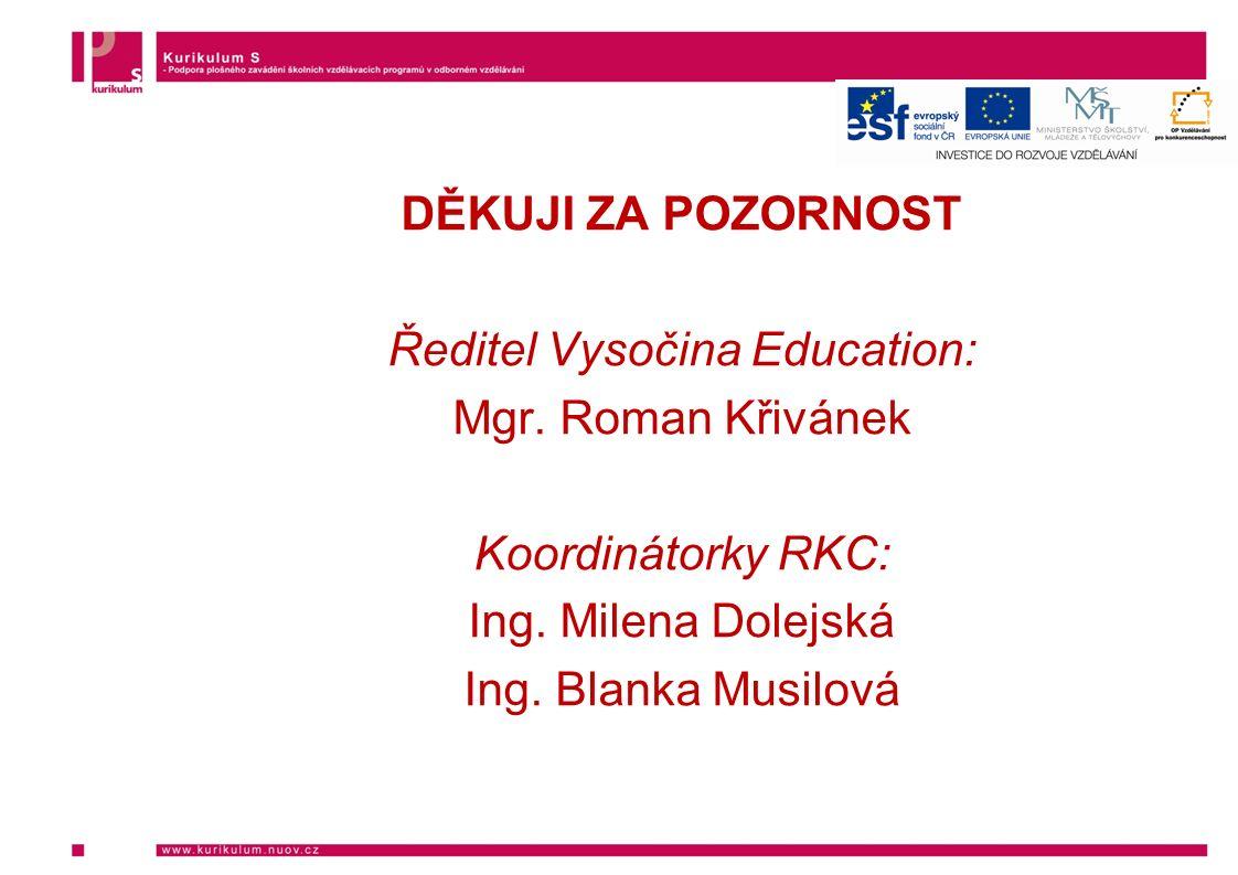 DĚKUJI ZA POZORNOST Ředitel Vysočina Education: Mgr. Roman Křivánek Koordinátorky RKC: Ing. Milena Dolejská Ing. Blanka Musilová