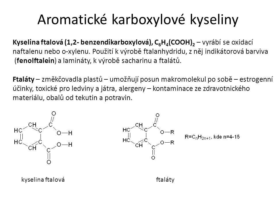 Aromatické karboxylové kyseliny Kyselina ftalová (1,2- benzendikarboxylová), C 6 H 4 (COOH) 2 – vyrábí se oxidací naftalenu nebo o-xylenu.
